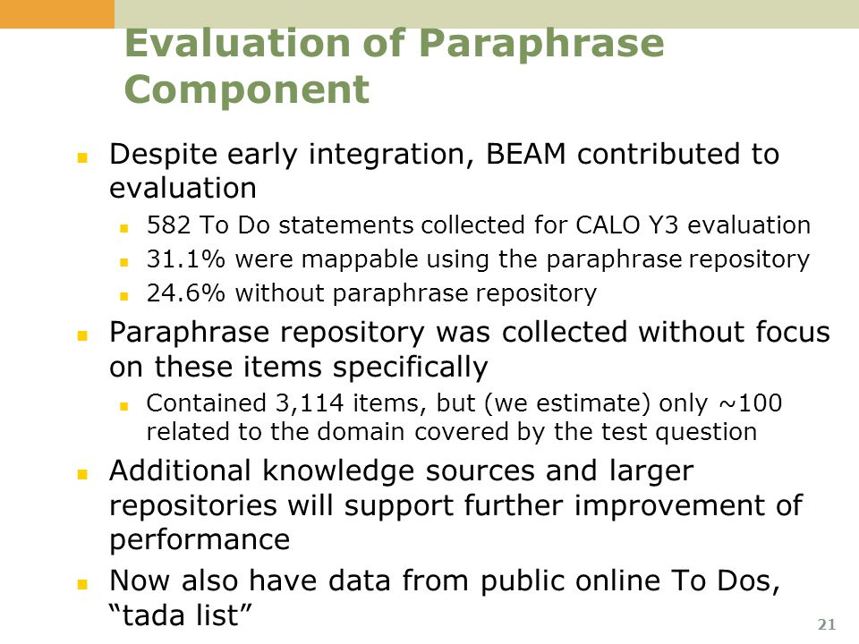 21 Evaluation of Paraphrase Component Despite early integration, BEAM contributed to evaluation 582 To Do statements collected for CALO Y3 evaluation 31.1% were mappable using the paraphrase repository 24.6% without paraphrase repository Paraphrase repository was collected without focus on these items specifically Contained 3,114 items, but (we estimate) only ~100 related to the domain covered by the test question Additional knowledge sources and larger repositories will support further improvement of performance Now also have data from public online To Dos, tada list