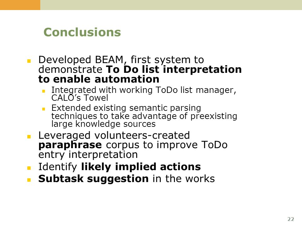 22 Conclusions Developed BEAM, first system to demonstrate To Do list interpretation to enable automation Integrated with working ToDo list manager, CALO's Towel Extended existing semantic parsing techniques to take advantage of preexisting large knowledge sources Leveraged volunteers-created paraphrase corpus to improve ToDo entry interpretation Identify likely implied actions Subtask suggestion in the works