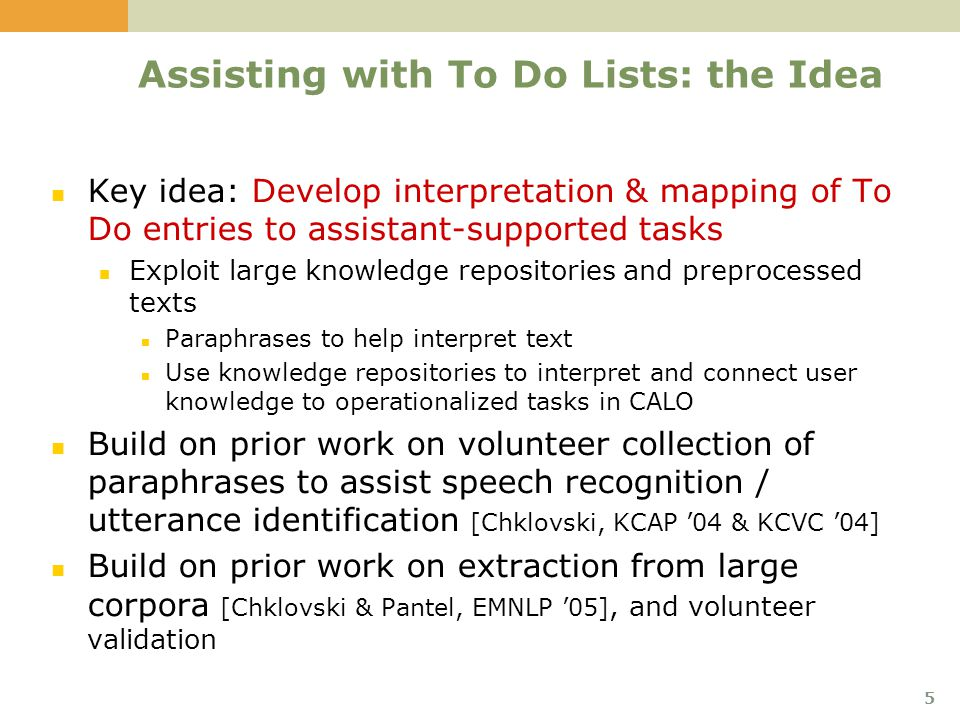 5 Assisting with To Do Lists: the Idea Key idea: Develop interpretation & mapping of To Do entries to assistant-supported tasks Exploit large knowledge repositories and preprocessed texts Paraphrases to help interpret text Use knowledge repositories to interpret and connect user knowledge to operationalized tasks in CALO Build on prior work on volunteer collection of paraphrases to assist speech recognition / utterance identification [Chklovski, KCAP '04 & KCVC '04] Build on prior work on extraction from large corpora [Chklovski & Pantel, EMNLP '05], and volunteer validation