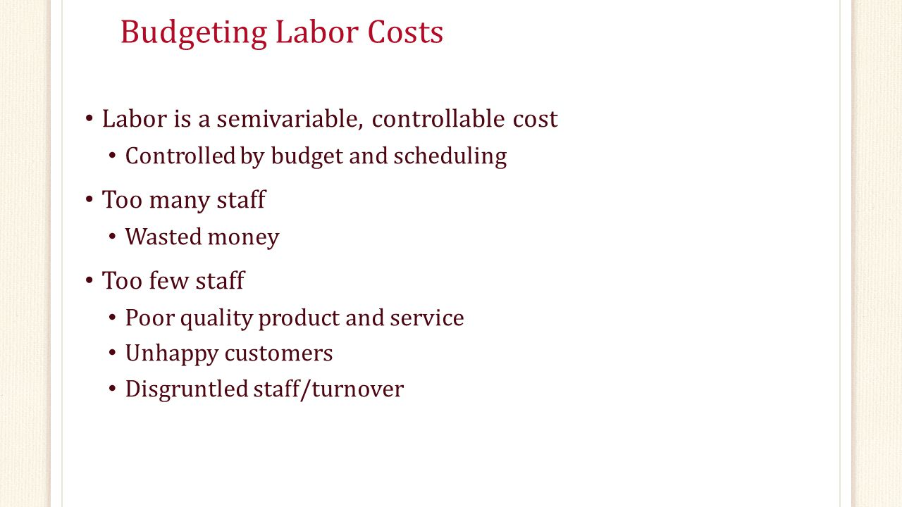 Budgeting Labor Costs Labor is a semivariable, controllable cost Controlled by budget and scheduling Too many staff Wasted money Too few staff Poor quality product and service Unhappy customers Disgruntled staff/turnover