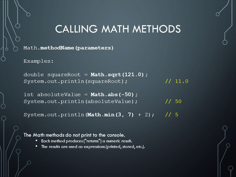3 CALLING MATH METHODS Math.methodName(parameters) Examples: double squareRoot = Math.sqrt(121.0); System.out.println(squareRoot); // 11.0 int absoluteValue = Math.abs(-50); System.out.println(absoluteValue); // 50 System.out.println(Math.min(3, 7) + 2); // 5 The Math methods do not print to the console.
