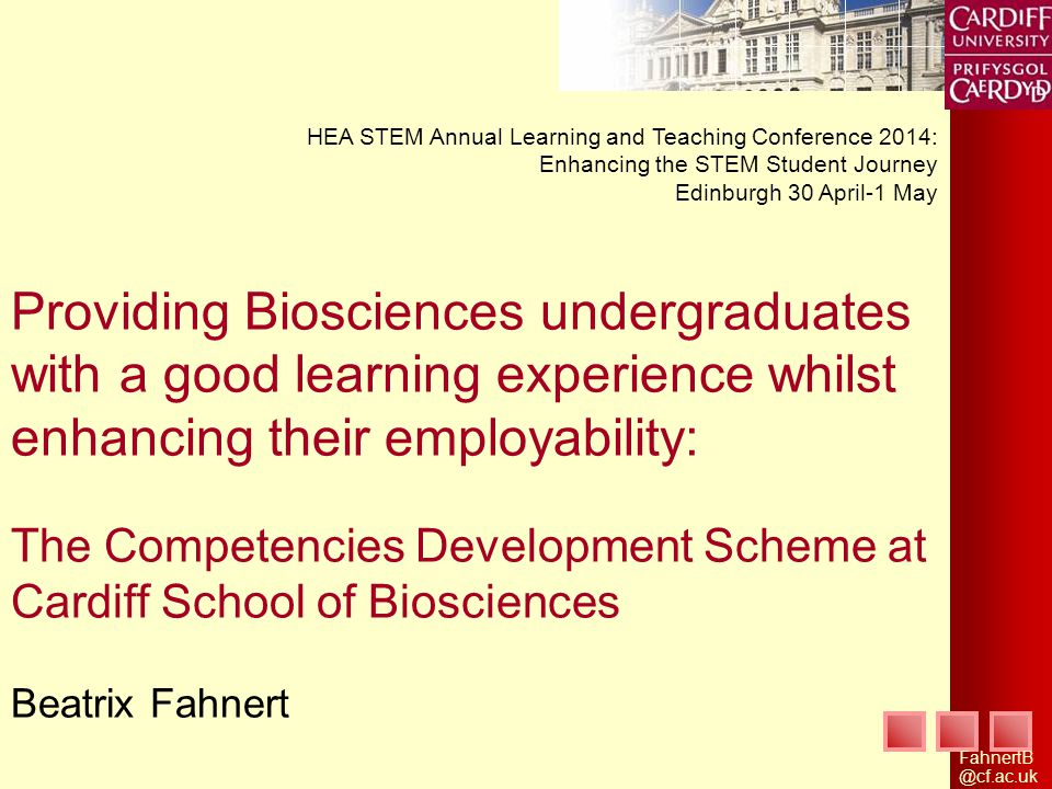 Providing Biosciences undergraduates with a good learning experience whilst enhancing their employability: The Competencies Development Scheme at Cardiff School of Biosciences Beatrix Fahnert HEA STEM Annual Learning and Teaching Conference 2014: Enhancing the STEM Student Journey Edinburgh 30 April-1 May