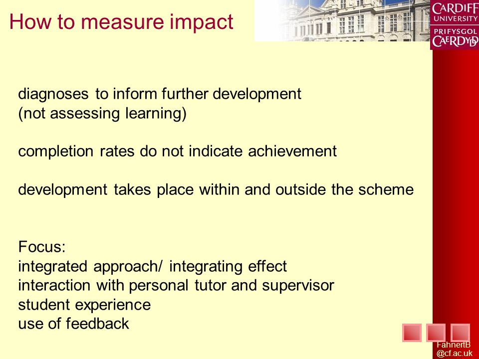 How to measure impact diagnoses to inform further development (not assessing learning) completion rates do not indicate achievement development takes place within and outside the scheme Focus: integrated approach/ integrating effect interaction with personal tutor and supervisor student experience use of feedback