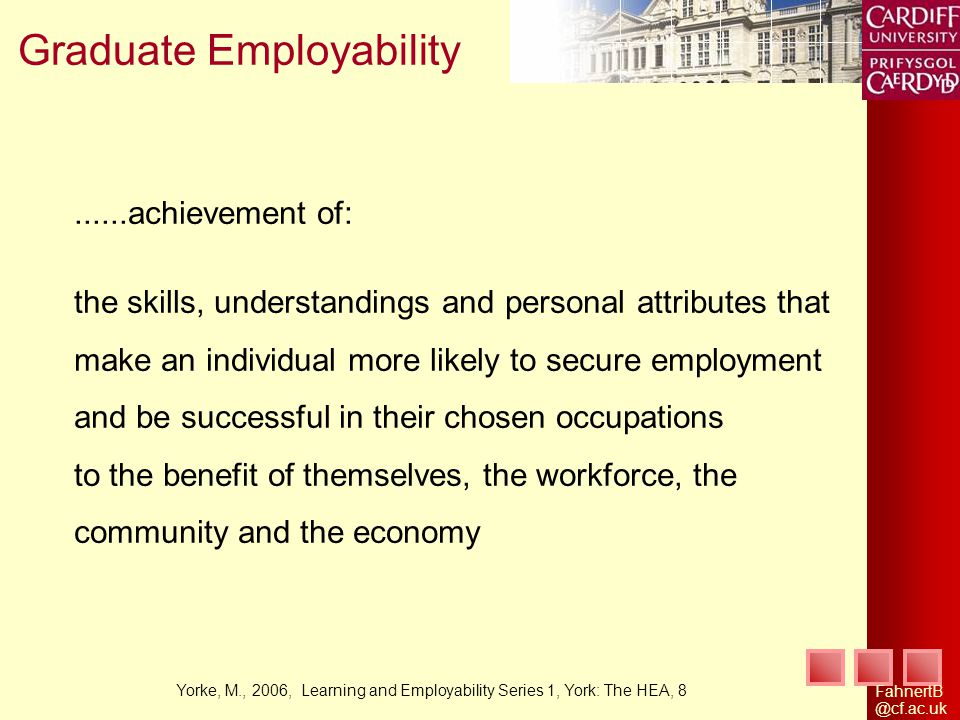 Graduate Employability......achievement of: the skills, understandings and personal attributes that make an individual more likely to secure employment and be successful in their chosen occupations to the benefit of themselves, the workforce, the community and the economy Yorke, M., 2006, Learning and Employability Series 1, York: The HEA, 8