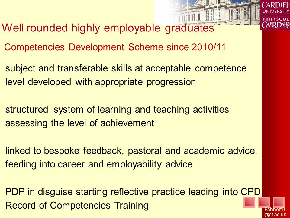 Well rounded highly employable graduates subject and transferable skills at acceptable competence level developed with appropriate progression structured system of learning and teaching activities assessing the level of achievement linked to bespoke feedback, pastoral and academic advice, feeding into career and employability advice PDP in disguise starting reflective practice leading into CPD Record of Competencies Training Competencies Development Scheme since 2010/11