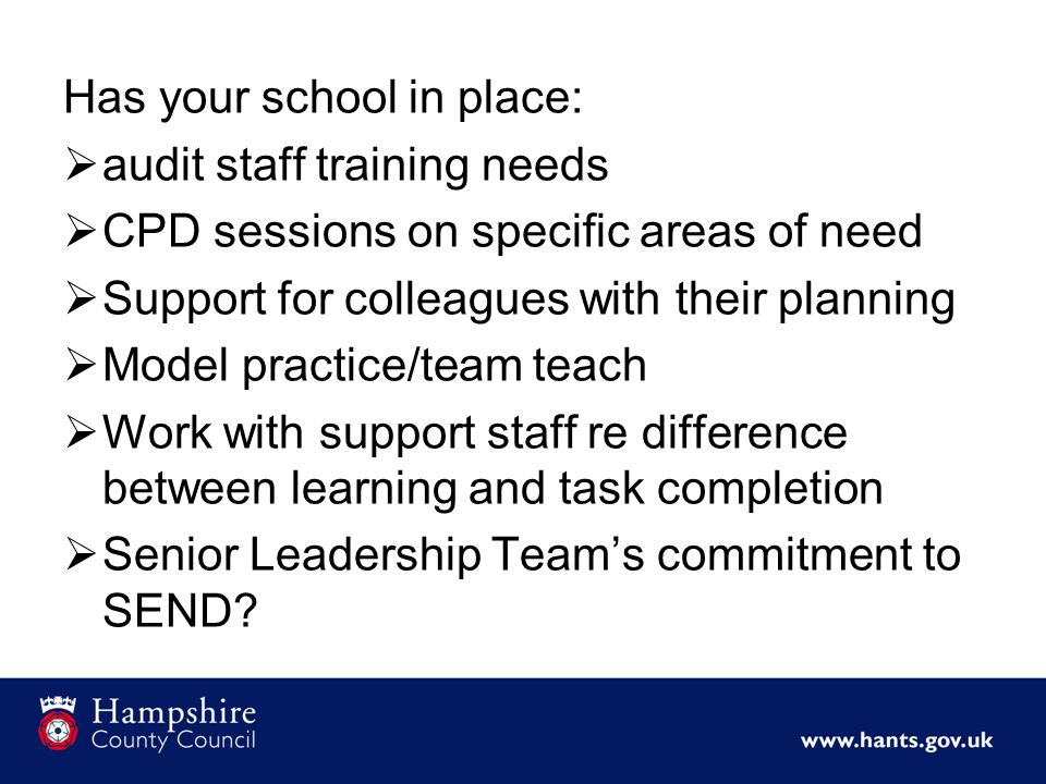 Has your school in place:  audit staff training needs  CPD sessions on specific areas of need  Support for colleagues with their planning  Model practice/team teach  Work with support staff re difference between learning and task completion  Senior Leadership Team's commitment to SEND