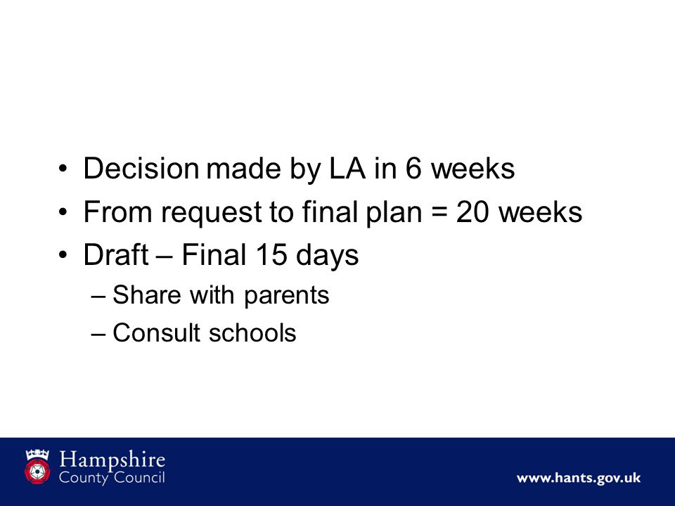 Decision made by LA in 6 weeks From request to final plan = 20 weeks Draft – Final 15 days –Share with parents –Consult schools