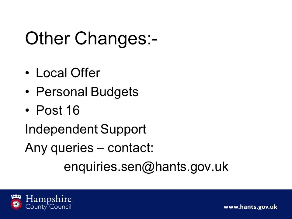 Other Changes:- Local Offer Personal Budgets Post 16 Independent Support Any queries – contact: enquiries.sen@hants.gov.uk