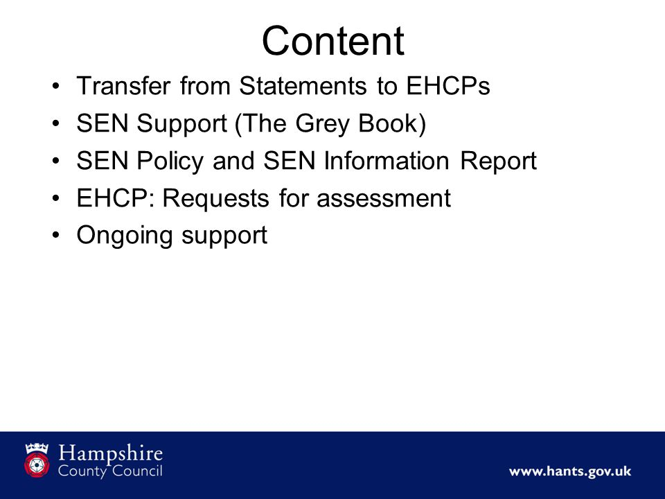 Content Transfer from Statements to EHCPs SEN Support (The Grey Book) SEN Policy and SEN Information Report EHCP: Requests for assessment Ongoing support