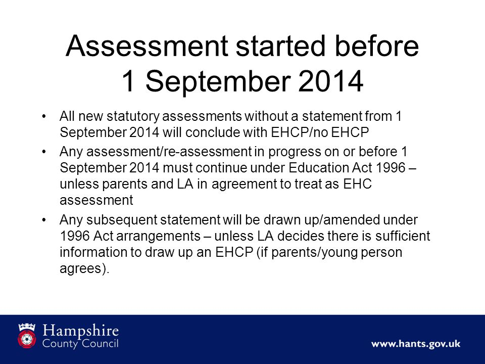 Assessment started before 1 September 2014 All new statutory assessments without a statement from 1 September 2014 will conclude with EHCP/no EHCP Any assessment/re-assessment in progress on or before 1 September 2014 must continue under Education Act 1996 – unless parents and LA in agreement to treat as EHC assessment Any subsequent statement will be drawn up/amended under 1996 Act arrangements – unless LA decides there is sufficient information to draw up an EHCP (if parents/young person agrees).