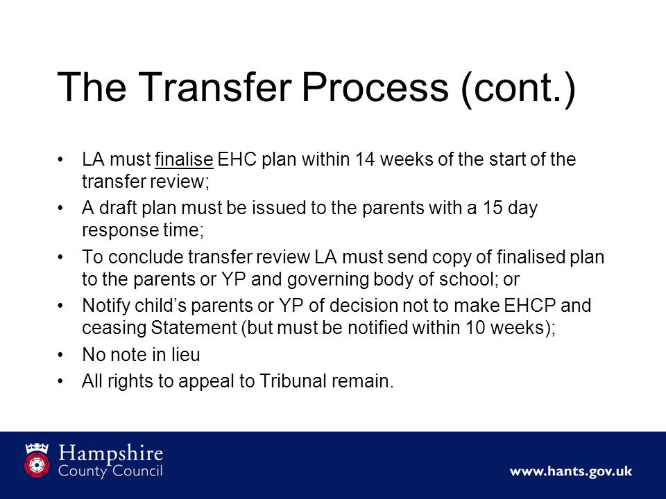 The Transfer Process (cont.) LA must finalise EHC plan within 14 weeks of the start of the transfer review; A draft plan must be issued to the parents with a 15 day response time; To conclude transfer review LA must send copy of finalised plan to the parents or YP and governing body of school; or Notify child's parents or YP of decision not to make EHCP and ceasing Statement (but must be notified within 10 weeks); No note in lieu All rights to appeal to Tribunal remain.