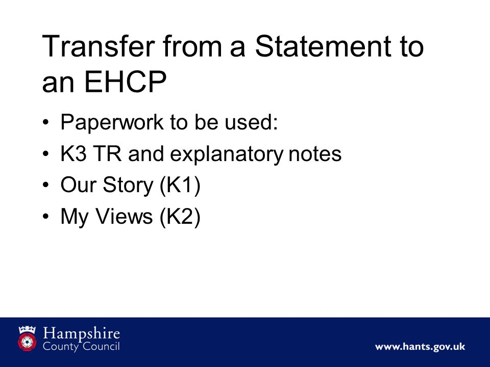 Transfer from a Statement to an EHCP Paperwork to be used: K3 TR and explanatory notes Our Story (K1) My Views (K2)