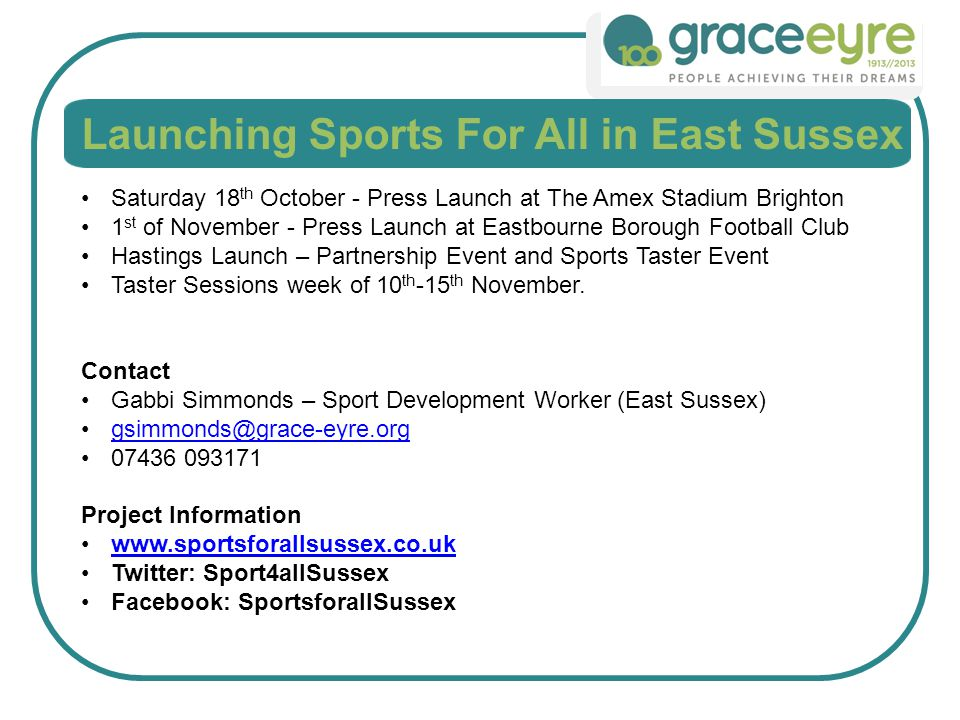 Launching Sports For All in East Sussex Saturday 18 th October - Press Launch at The Amex Stadium Brighton 1 st of November - Press Launch at Eastbourne Borough Football Club Hastings Launch – Partnership Event and Sports Taster Event Taster Sessions week of 10 th -15 th November.