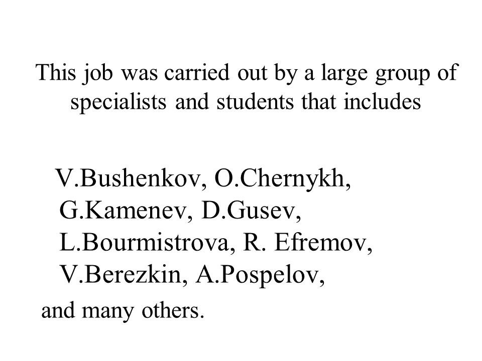 This job was carried out by a large group of specialists and students that includes V.Bushenkov, O.Chernykh, G.Kamenev, D.Gusev, L.Bourmistrova, R.