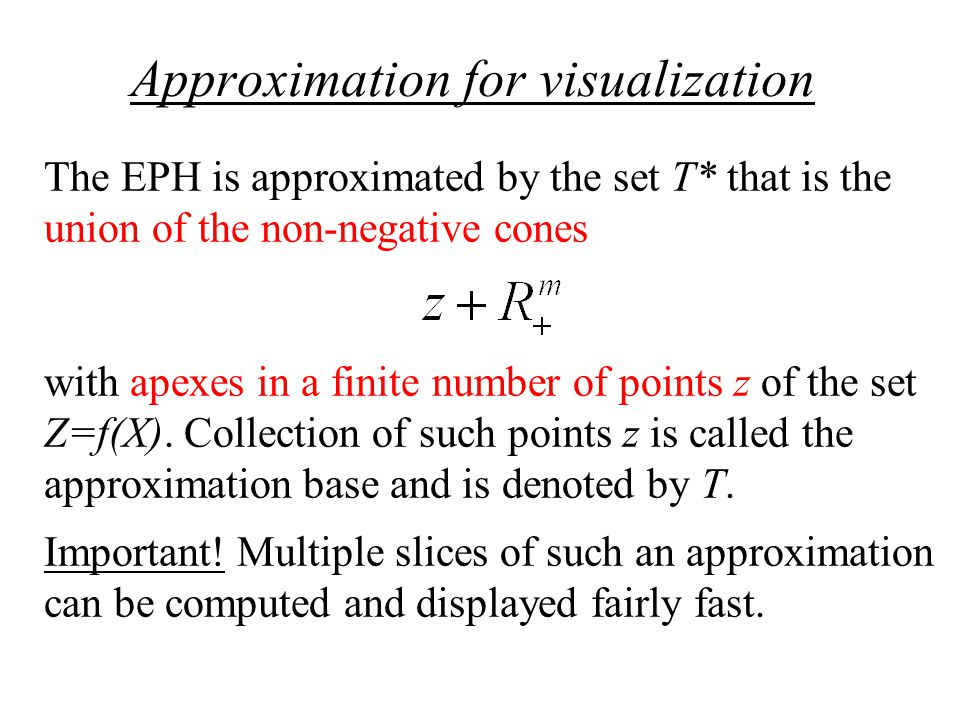 Approximation for visualization The EPH is approximated by the set T* that is the union of the non-negative cones with apexes in a finite number of points z of the set Z=f(X).