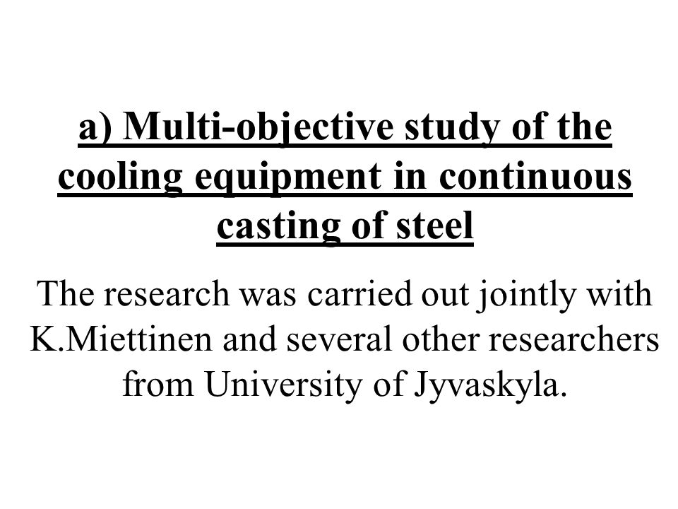 a) Multi-objective study of the cooling equipment in continuous casting of steel The research was carried out jointly with K.Miettinen and several other researchers from University of Jyvaskyla.