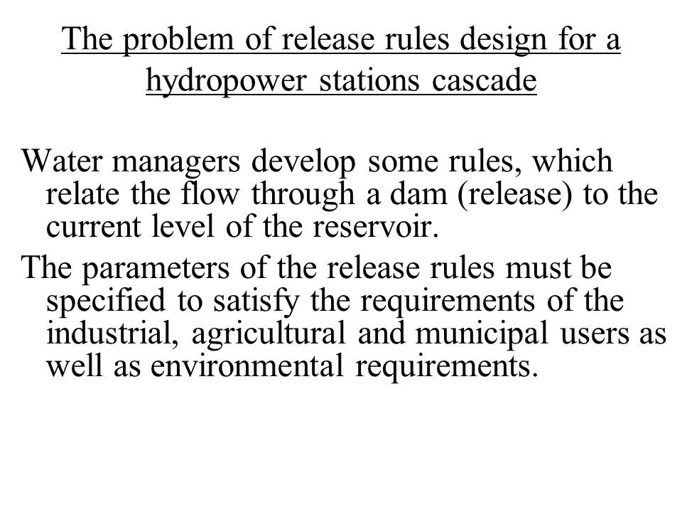 The problem of release rules design for a hydropower stations cascade Water managers develop some rules, which relate the flow through a dam (release) to the current level of the reservoir.