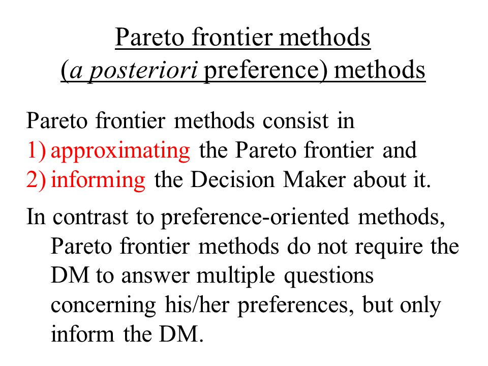 Pareto frontier methods (a posteriori preference) methods Pareto frontier methods consist in 1)approximating the Pareto frontier and 2)informing the Decision Maker about it.