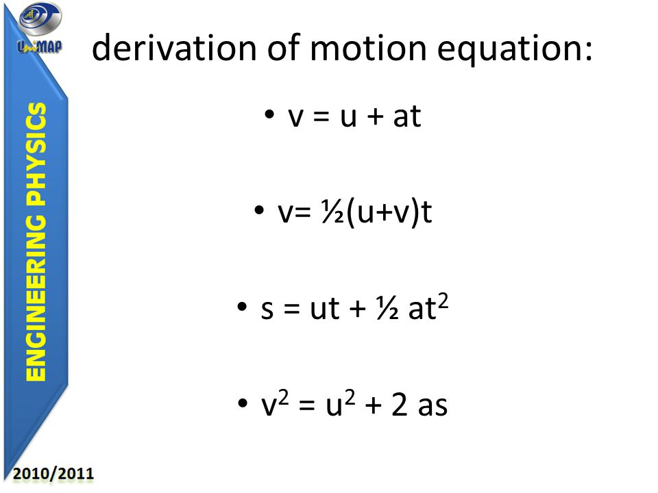 derivation of motion equation: v = u + at v= ½(u+v)t s = ut + ½ at 2 v 2 = u 2 + 2 as
