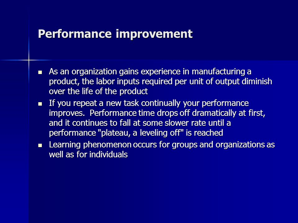 Performance improvement As an organization gains experience in manufacturing a product, the labor inputs required per unit of output diminish over the life of the product As an organization gains experience in manufacturing a product, the labor inputs required per unit of output diminish over the life of the product If you repeat a new task continually your performance improves.