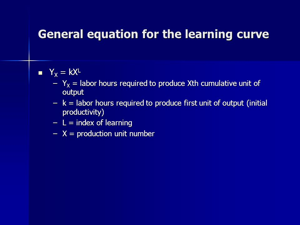 General equation for the learning curve Y X = kX L Y X = kX L –Y X = labor hours required to produce Xth cumulative unit of output –k = labor hours required to produce first unit of output (initial productivity) –L = index of learning –X = production unit number