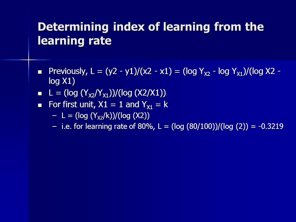 Determining index of learning from the learning rate Previously, L = (y2 - y1)/(x2 - x1) = (log Y X2 - log Y X1 )/(log X2 - log X1) Previously, L = (y2 - y1)/(x2 - x1) = (log Y X2 - log Y X1 )/(log X2 - log X1) L = (log (Y X2 /Y X1 ))/(log (X2/X1)) L = (log (Y X2 /Y X1 ))/(log (X2/X1)) For first unit, X1 = 1 and Y X1 = k For first unit, X1 = 1 and Y X1 = k –L = (log (Y X2 /k))/(log (X2)) –i.e.