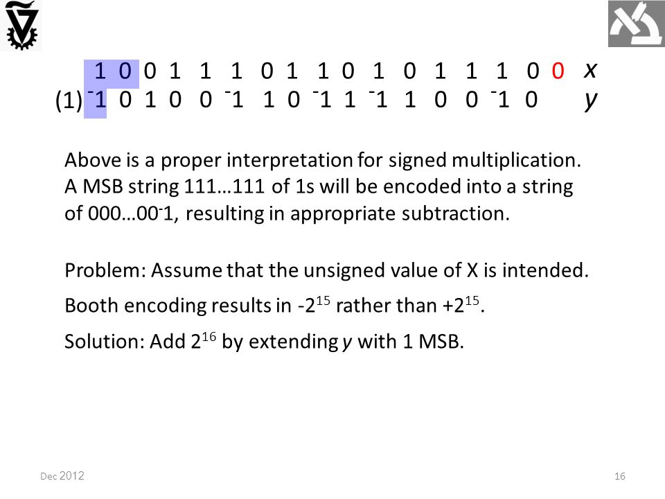 1 0 0 1 1 1 0 1 1 0 1 0 1 1 1 0 0 x - 1 0 1 0 0 - 1 1 0 - 1 1 - 1 1 0 0 - 1 0 y Problem: Assume that the unsigned value of X is intended.