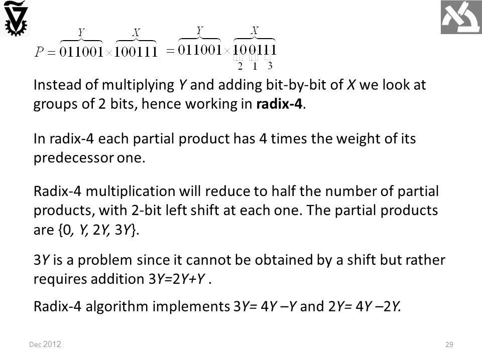 Dec 2012 Instead of multiplying Y and adding bit-by-bit of X we look at groups of 2 bits, hence working in radix-4.