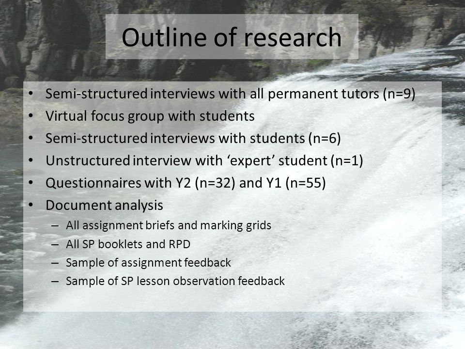Outline of research Semi-structured interviews with all permanent tutors (n=9) Virtual focus group with students Semi-structured interviews with students (n=6) Unstructured interview with 'expert' student (n=1) Questionnaires with Y2 (n=32) and Y1 (n=55) Document analysis – All assignment briefs and marking grids – All SP booklets and RPD – Sample of assignment feedback – Sample of SP lesson observation feedback