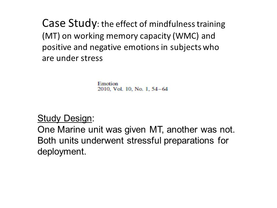 Case Study : the effect of mindfulness training (MT) on working memory capacity (WMC) and positive and negative emotions in subjects who are under stress Study Design: One Marine unit was given MT, another was not.