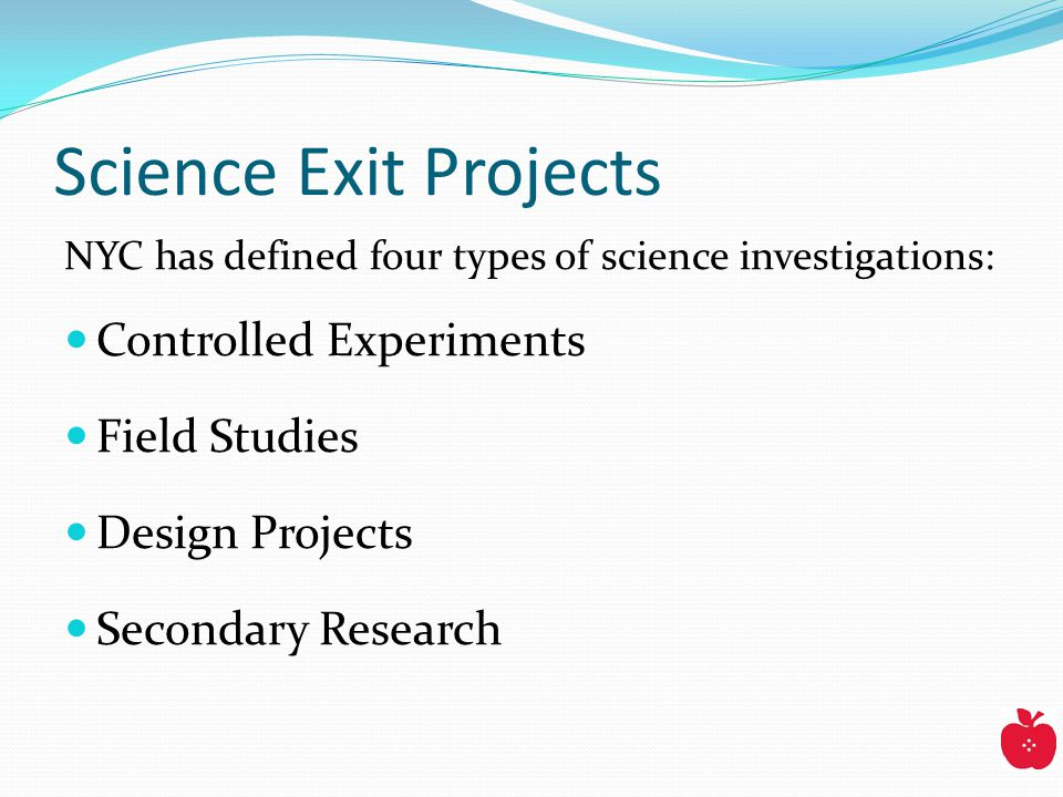 Science Exit Projects NYC has defined four types of science investigations: Controlled Experiments Field Studies Design Projects Secondary Research