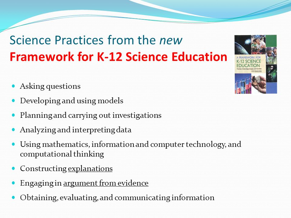 Science Practices from the new Framework for K-12 Science Education Asking questions Developing and using models Planning and carrying out investigations Analyzing and interpreting data Using mathematics, information and computer technology, and computational thinking Constructing explanations Engaging in argument from evidence Obtaining, evaluating, and communicating information