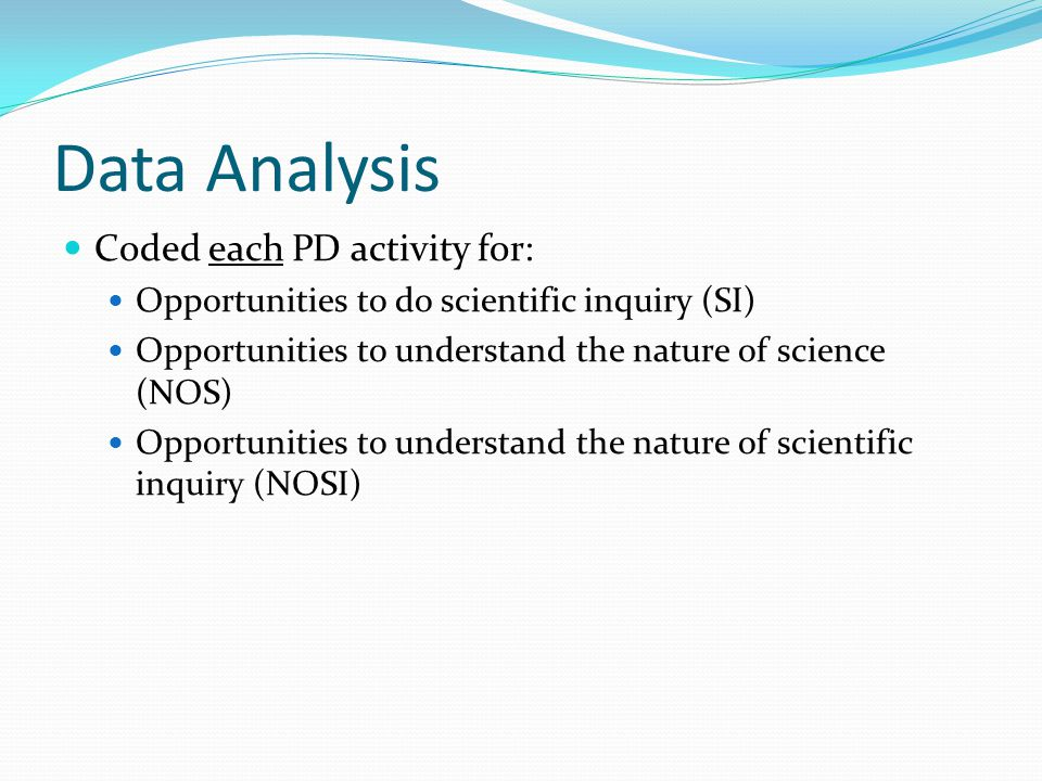 Data Analysis Coded each PD activity for: Opportunities to do scientific inquiry (SI) Opportunities to understand the nature of science (NOS) Opportunities to understand the nature of scientific inquiry (NOSI)