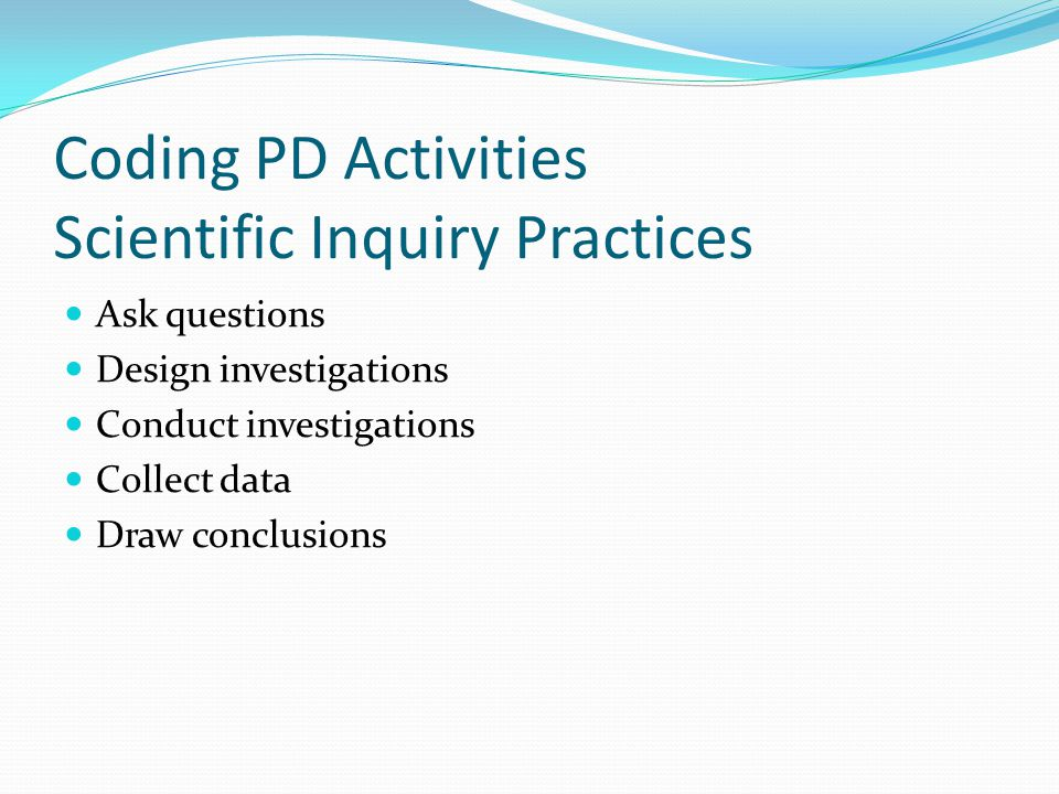 Coding PD Activities Scientific Inquiry Practices Ask questions Design investigations Conduct investigations Collect data Draw conclusions
