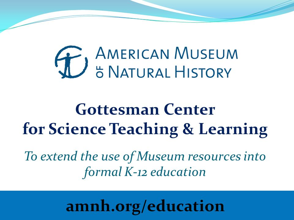 Gottesman Center for Science Teaching & Learning To extend the use of Museum resources into formal K-12 education amnh.org/education