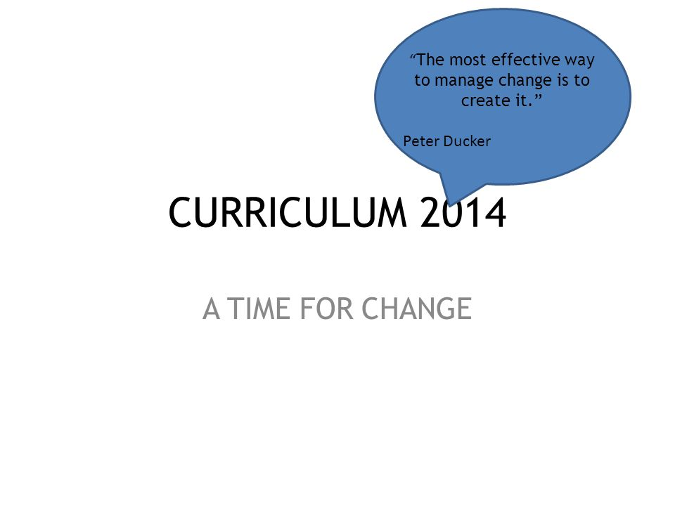 CURRICULUM 2014 A TIME FOR CHANGE The most effective way to manage change is to create it. Peter Ducker