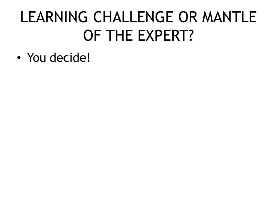 LEARNING CHALLENGE OR MANTLE OF THE EXPERT You decide!