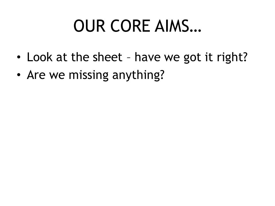 OUR CORE AIMS… Look at the sheet – have we got it right Are we missing anything