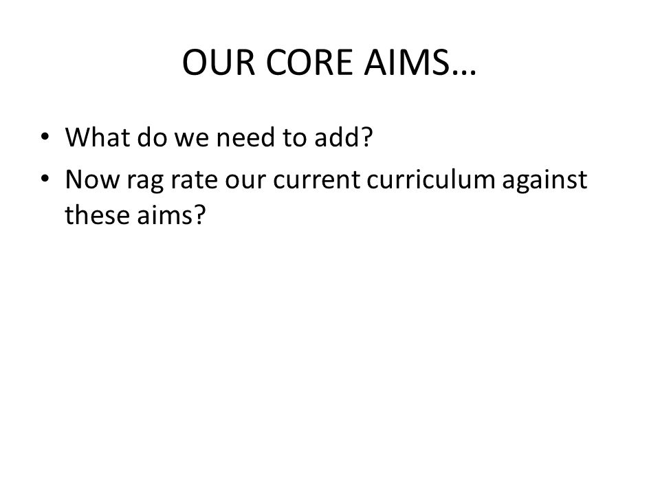 OUR CORE AIMS… What do we need to add Now rag rate our current curriculum against these aims