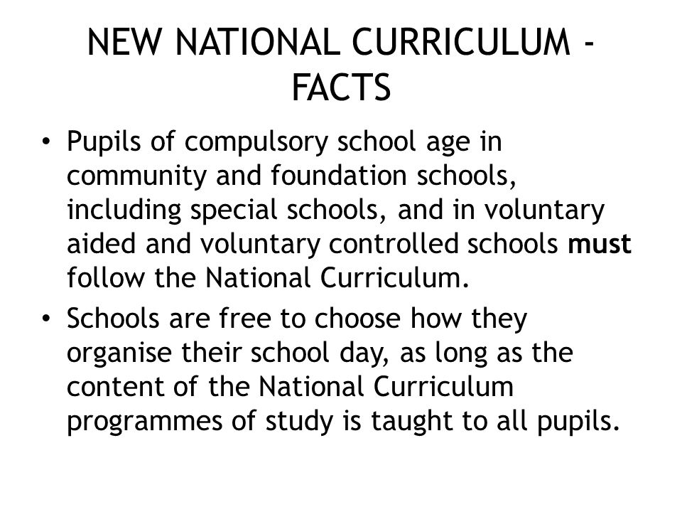 NEW NATIONAL CURRICULUM - FACTS Pupils of compulsory school age in community and foundation schools, including special schools, and in voluntary aided and voluntary controlled schools must follow the National Curriculum.