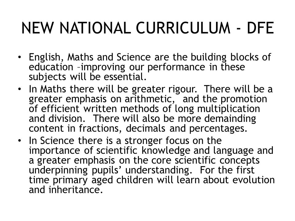 NEW NATIONAL CURRICULUM - DFE English, Maths and Science are the building blocks of education –improving our performance in these subjects will be essential.