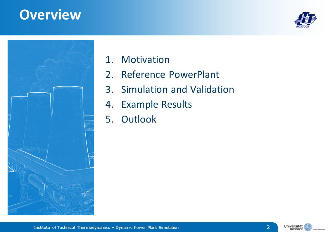 Overview 1.Motivation 2.Reference PowerPlant 3.Simulation and Validation 4.Example Results 5.Outlook Institute of Technical Thermodynamics – Dynamic Power Plant Simulation 2