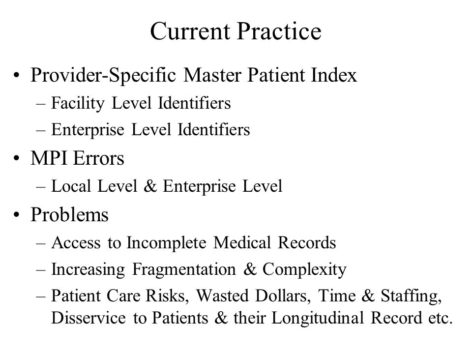 Current Practice Provider-Specific Master Patient Index –Facility Level Identifiers –Enterprise Level Identifiers MPI Errors –Local Level & Enterprise Level Problems –Access to Incomplete Medical Records –Increasing Fragmentation & Complexity –Patient Care Risks, Wasted Dollars, Time & Staffing, Disservice to Patients & their Longitudinal Record etc.