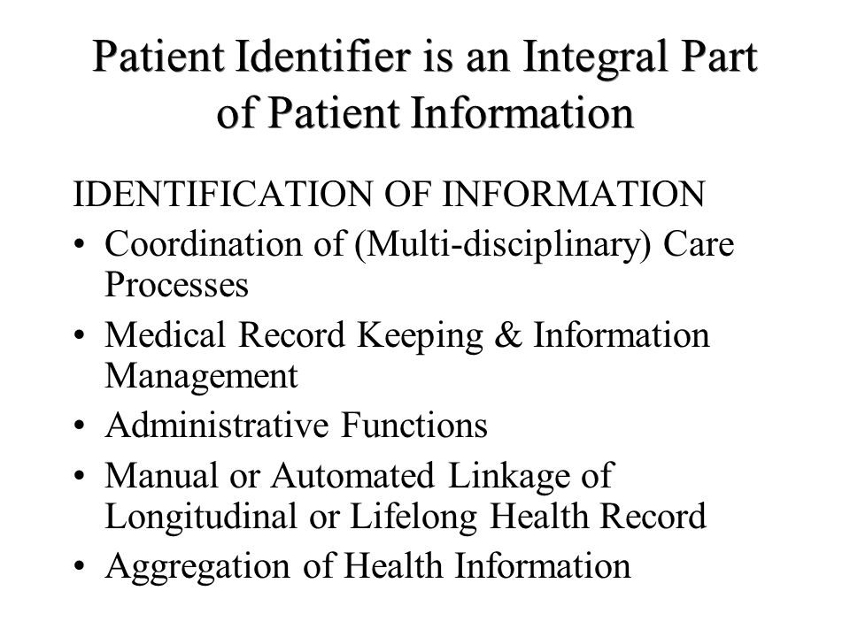 Patient Identifier is an Integral Part of Patient Information IDENTIFICATION OF INFORMATION Coordination of (Multi-disciplinary) Care Processes Medical Record Keeping & Information Management Administrative Functions Manual or Automated Linkage of Longitudinal or Lifelong Health Record Aggregation of Health Information