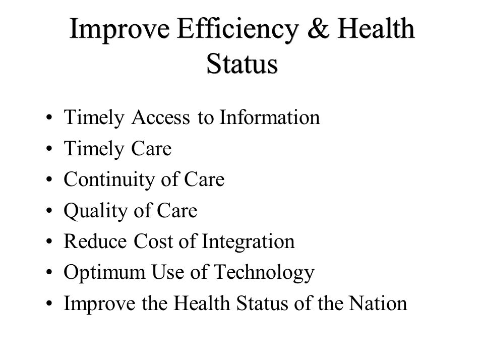 Improve Efficiency & Health Status Timely Access to Information Timely Care Continuity of Care Quality of Care Reduce Cost of Integration Optimum Use of Technology Improve the Health Status of the Nation