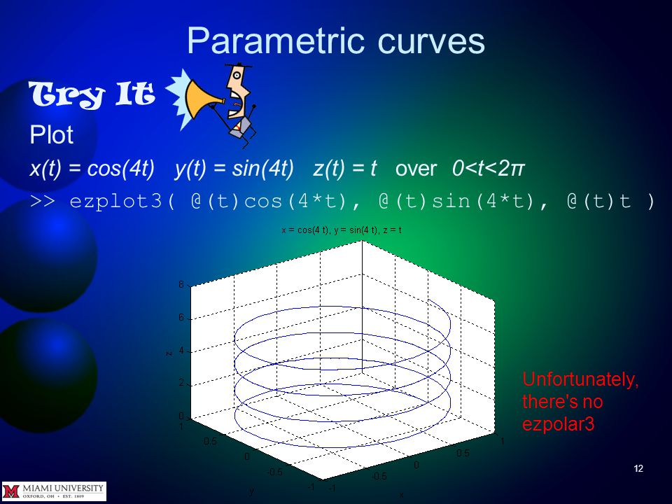 Parametric curves 11 To plot 3D parametric curves use ezplot(funx,funy,funz) ezplot(funx,funy,funz,[tmin,tmax]) where funx is handle to function x(t) funy is handle to function y(t) funz is handle to function z(t) tmin, tmax specify range of t – if omitted, range is 0 < t < 2π