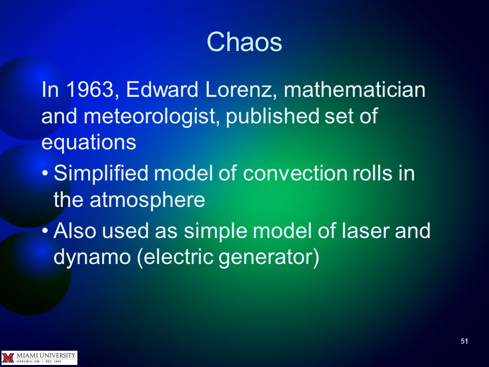 Chaos 50 Chaotic systems are: Deterministic – no randomness involved – If start with identical initial conditions, get identical final states High sensitivity to initial conditions – Tiny differences in starting state can lead to enormous differences in final state, even over small time ranges Seemingly random – Unexpected and abrupt changes in state occur Often sensitive to slight parameter changes