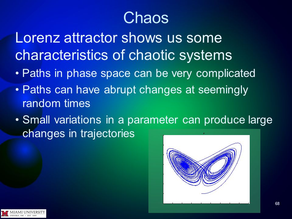 Chaos 67 More common view of Lorenz attractor Has been shown –Bounded (always within a box) – Non-periodic – Never crosses itself Az: 0 El: 0