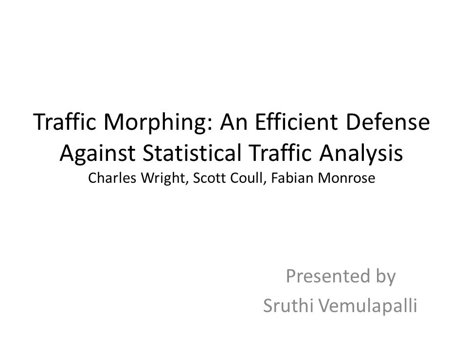 Traffic Morphing: An Efficient Defense Against Statistical Traffic Analysis Charles Wright, Scott Coull, Fabian Monrose Presented by Sruthi Vemulapalli