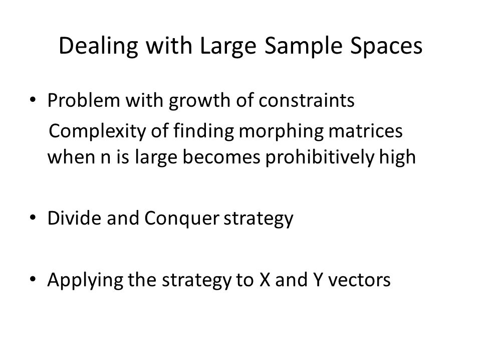 Dealing with Large Sample Spaces Problem with growth of constraints Complexity of finding morphing matrices when n is large becomes prohibitively high Divide and Conquer strategy Applying the strategy to X and Y vectors